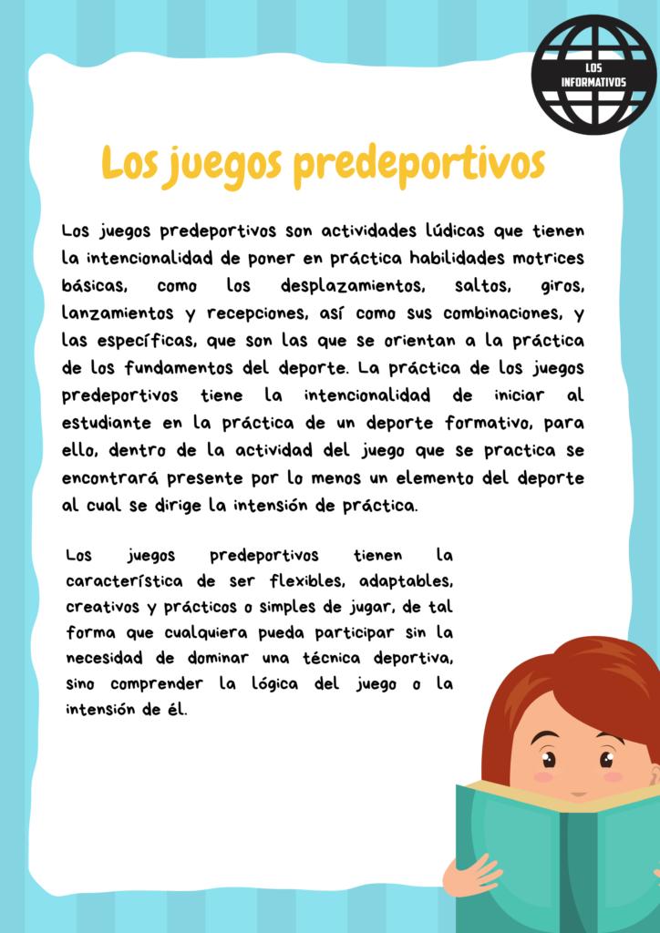Los juegos predeportivos Los juegos predeportivos son actividades lúdicas que tienen la intencionalidad de poner en práctica habilidades motrices básicas, como los desplazamientos, saltos, giros, lanzamientos y recepciones, así como sus combinaciones, y las específicas, que son las que se orientan a la práctica de los fundamentos del deporte. La práctica de los juegos predeportivos tiene la intencionalidad de iniciar al estudiante en la práctica de un deporte formativo, para ello, dentro de la actividad del juego que se practica se encontrará presente por lo menos un elemento del deporte al cual se dirige la intensión de práctica. Los juegos predeportivos tienen la característica de ser flexibles, adaptables, creativos y prácticos o simples de jugar, de tal forma que cualquiera pueda participar sin la necesidad de dominar una técnica deportiva, sino comprender la lógica del juego o la intensión de él. • Luego de observar las imágenes y de leer el texto, te invitamos a reflexionar con las siguientes preguntas: - ¿Qué opinas de las imágenes que observaste? - ¿Qué necesitas conocer o saber hacer para practicar estos juegos predeportivos? - ¿Qué opinión tienes en relación con la práctica de un deporte de forma recreativa o competitiva? • Anota en tu cuaderno tus reflexiones y guárdalas para usarlas más adelante