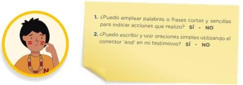 1. ¿Puedo emplear palabras o frases cortas y sencillas para indicar acciones que realizo? SÍ - NO 2. ¿Puedo escribir y unir oraciones simples utilizando el conector 'and' en mi testimonio? SÍ - NO