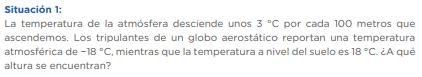 Situación 1: La temperatura de la atmósfera desciende unos 3 °C por cada 100 metros que ascendemos. Los tripulantes de un globo aerostático reportan una temperatura atmosférica de −18 °C, mientras que la temperatura a nivel del suelo es 18 °C. ¿A qué altura se encuentran?