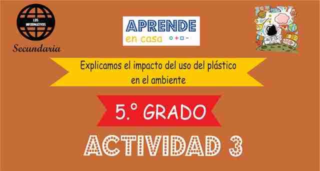 ACTIVIDAD 3 – Explicamos el impacto del uso del plástico en el ambiente – 5° de SECUNDARIA
