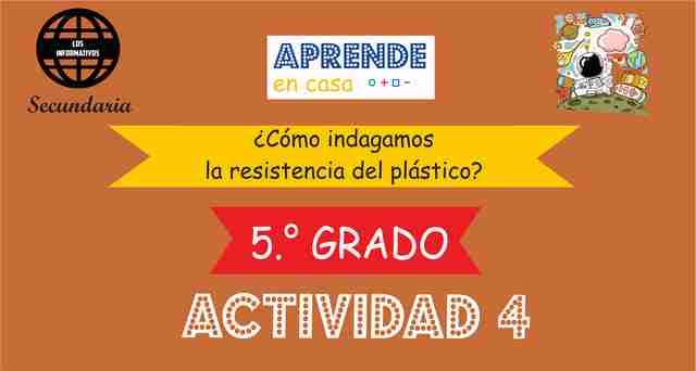 ACTIVIDAD 4 – ¿Cómo indagamos la resistencia del plástico? – 5° Secundaria