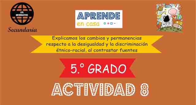 ACTIVIDAD 8 - Explicamos los cambios y permanencias respecto a la desigualdad y la discriminación étnico-racial, al contrastar fuentes – 5° de SECUNDARIA