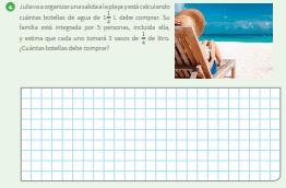 4. Julia va a organizar una salida a la playa y está calculando cuántas botellas de agua de 1 1/4 L debe comprar. Su familia está integrada por 5 personas, incluida ella, y estima que cada uno tomará 3 vasos de 1/4 de litro. ¿Cuántas botellas debe comprar?