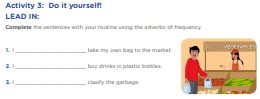 Activity 3: Do it yourself! LEAD IN: Complete the sentences with your routine using the adverbs of frequency. 1. I ______________________ take my own bag to the market. 2. I ______________________ buy drinks in plastic bottles. 3. I ______________________ clasify the garbage.