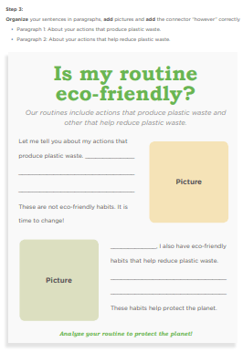 """Step 3: Organize your sentences in paragraphs, add pictures and add the connector """"however"""" correctly Paragraph 1: About your actions that produce plastic waste. Paragraph 2: About your actions that help reduce plastic waste. Is my routine eco-friendly?"""