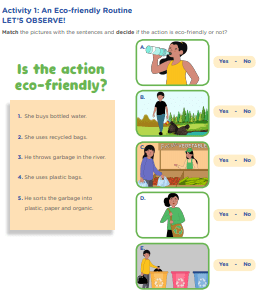 Activity 1: An Eco-friendly Routine  LET'S OBSERVE! Match the pictures with the sentences and decide if the action is eco-friendly or not?  Is the action eco-friendly? 1. She buys bottled water. 2. She uses recycled bags. 3. He throws garbage in the river. 4. She uses plastic bags. 5. He sorts the garbage into plastic, paper and organic.