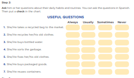 Step 2: Ask him or her questions about their daily habits and routines. You can ask the questions in Spanish. Then put a check in the chart. 1. She/He takes a recycled bag to the market. 2. She/He recycles her/his old clothes. 3. She/He buys bottled water. 4. She/He sorts the garbage. 5. She/He fixes her/his old clothes. 6. She/He buys packaged goods. 7. She/He reuses containers