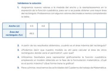 1. Asignamos nuevos valores a la medida del ancho y la reemplazaremos en la expresión de la función cuadrática, para ver si se puede obtener una mayor área del rectángulo. Probaremos con algunos valores decimales e iremos completando la tabla: 2. A partir de los resultados obtenidos, ¿cuánto es el área máxima del rectángulo? 3. ¿Podemos decir que nuestro modelo es útil para calcular el área de otros rectángulos donde varía el perímetro?, ¿por qué? 4. Utilizamos GeoGebra para representar gráficamente la función cuadrática, empleando el modelo obtenido en la fase de la formulación matemática. ¿Cuál es el punto máximo? ¿Qué forma tiene la gráfica? 5. Para culminar, resolvemos las actividades del Cuaderno de trabajo de Matemática.