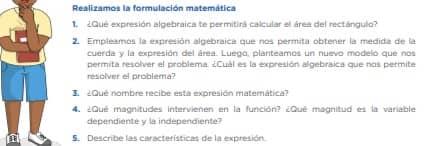 Realizamos la formulación matemática 1. ¿Qué expresión algebraica te permitirá calcular el área del rectángulo? 2. Empleamos la expresión algebraica que nos permita obtener la medida de la cuerda y la expresión del área. Luego, planteamos un nuevo modelo que nos permita resolver el problema. ¿Cuál es la expresión algebraica que nos permite resolver el problema? 3. ¿Qué nombre recibe esta expresión matemática? 4. ¿Qué magnitudes intervienen en la función? ¿Qué magnitud es la variable dependiente y la independiente? 5. Describe las características de la expresión.